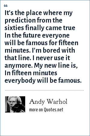 Andy Warhol: It's the place where my prediction from the sixties finally came true In the future everyone will be famous for fifteen minutes. I'm bored with that line. I never use it anymore. My new line is, In fifteen minutes everybody will be famous.