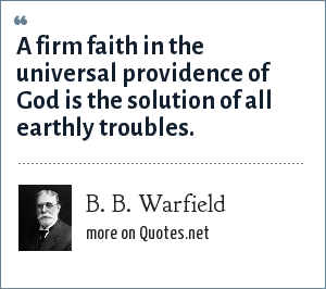 B. B. Warfield: A firm faith in the universal providence of God is the solution of all earthly troubles.