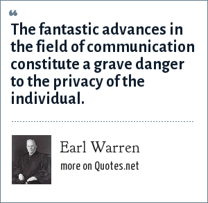 Earl Warren: The fantastic advances in the field of communication constitute a grave danger to the privacy of the individual.