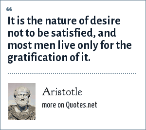 Aristotle: It is the nature of desire not to be satisfied, and most men live only for the gratification of it.