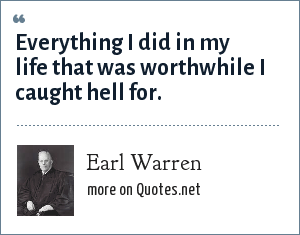 Earl Warren: Everything I did in my life that was worthwhile I caught hell for.