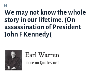 Earl Warren: We may not know the whole story in our lifetime. (On assassination of President John F Kennedy(