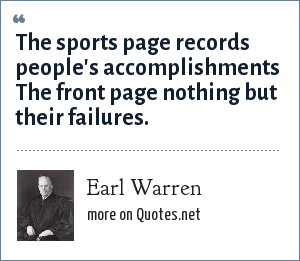 Earl Warren: The sports page records people's accomplishments The front page nothing but their failures.