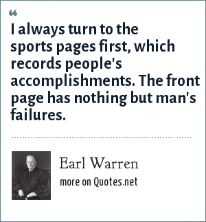 Earl Warren: I always turn to the sports pages first, which records people's accomplishments. The front page has nothing but man's failures.