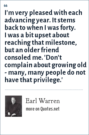 Earl Warren: I'm very pleased with each advancing year. It stems back to when I was forty. I was a bit upset about reaching that milestone, but an older friend consoled me. 'Don't complain about growing old - many, many people do not have that privilege.'