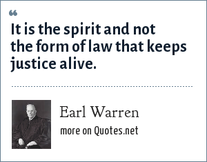 Earl Warren: It is the spirit and not the form of law that keeps justice alive.