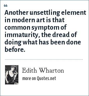 Edith Wharton: Another unsettling element in modern art is that common symptom of immaturity, the dread of doing what has been done before.