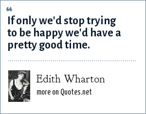 Edith Wharton: If only we'd stop trying to be happy we'd have a pretty good time.