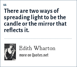 Edith Wharton: There are two ways of spreading light to be the candle or the mirror that reflects it.