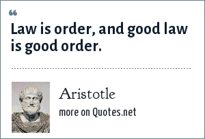 Aristotle: Law is order, and good law is good order.