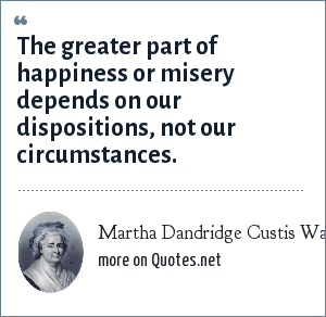 Martha Dandridge Custis Washington: The greater part of happiness or misery depends on our dispositions, not our circumstances.