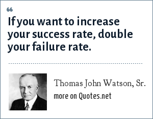 Thomas John Watson, Sr.: If you want to increase your success rate, double your failure rate.