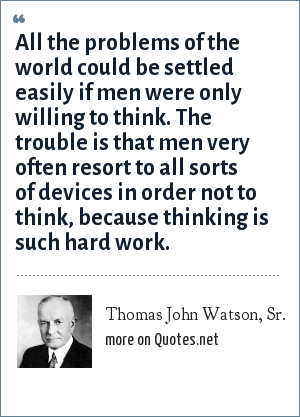 Thomas John Watson, Sr.: All the problems of the world could be settled easily if men were only willing to think. The trouble is that men very often resort to all sorts of devices in order not to think, because thinking is such hard work.