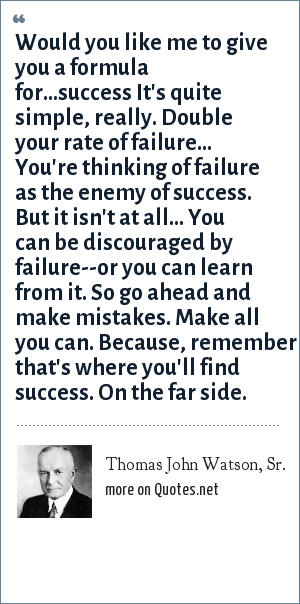 Thomas John Watson, Sr.: Would you like me to give you a formula for...success It's quite simple, really. Double your rate of failure... You're thinking of failure as the enemy of success. But it isn't at all... You can be discouraged by failure--or you can learn from it. So go ahead and make mistakes. Make all you can. Because, remember that's where you'll find success. On the far side.
