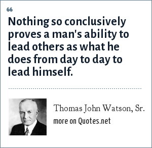 Thomas John Watson, Sr.: Nothing so conclusively proves a man's ability to lead others as what he does from day to day to lead himself.