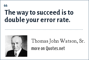 Thomas John Watson, Sr.: The way to succeed is to double your error rate.