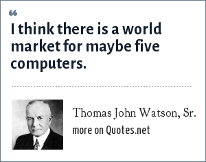 Thomas John Watson, Sr.: I think there is a world market for maybe five computers.