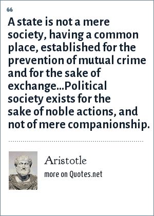 Aristotle: A state is not a mere society, having a common place, established for the prevention of mutual crime and for the sake of exchange...Political society exists for the sake of noble actions, and not of mere companionship.