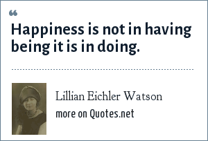 Lillian Eichler Watson: Happiness is not in having being it is in doing.