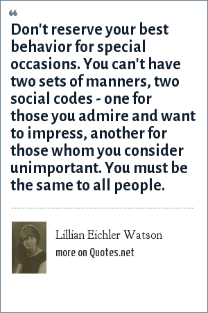 Lillian Eichler Watson: Don't reserve your best behavior for special occasions. You can't have two sets of manners, two social codes - one for those you admire and want to impress, another for those whom you consider unimportant. You must be the same to all people.