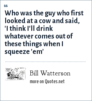 Bill Watterson: Who was the guy who first looked at a cow and said, 'I think I'll drink whatever comes out of these things when I squeeze 'em'