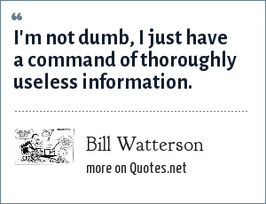 Bill Watterson: I'm not dumb, I just have a command of thoroughly useless information.