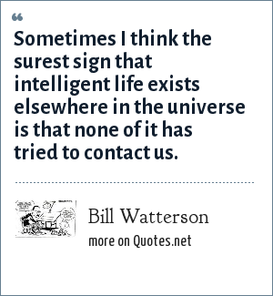 Bill Watterson: Sometimes I think the surest sign that intelligent life exists elsewhere in the universe is that none of it has tried to contact us.
