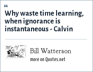 Bill Watterson: Why waste time learning, when ignorance is instantaneous - Calvin
