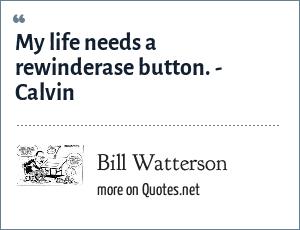 Bill Watterson: My life needs a rewinderase button. - Calvin