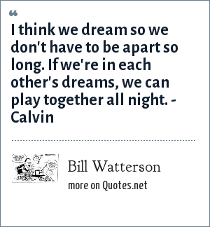 Bill Watterson: I think we dream so we don't have to be apart so long. If we're in each other's dreams, we can play together all night. - Calvin