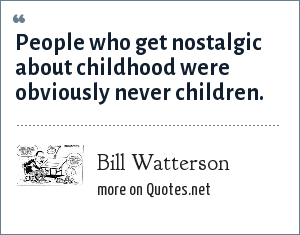 Bill Watterson: People who get nostalgic about childhood were obviously never children.