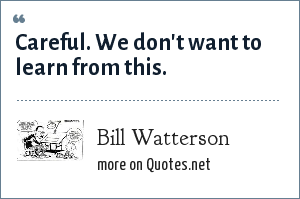 Bill Watterson: Careful. We don't want to learn from this.