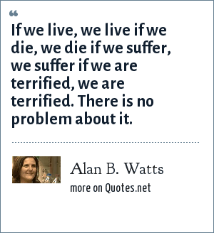 Alan B. Watts: If we live, we live if we die, we die if we suffer, we suffer if we are terrified, we are terrified. There is no problem about it.