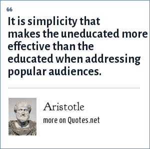 Aristotle: It is simplicity that makes the uneducated more effective than the educated when addressing popular audiences.