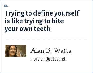 Alan B. Watts: Trying to define yourself is like trying to bite your own teeth.