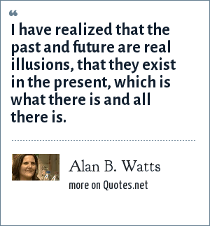 Alan B. Watts: I have realized that the past and future are real illusions, that they exist in the present, which is what there is and all there is.