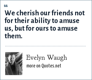 Evelyn Waugh: We cherish our friends not for their ability to amuse us, but for ours to amuse them.