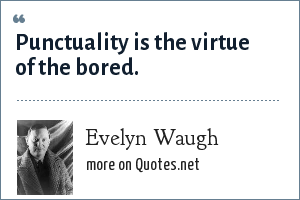 Evelyn Waugh: Punctuality is the virtue of the bored.