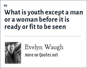 Evelyn Waugh: What is youth except a man or a woman before it is ready or fit to be seen