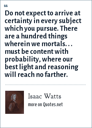 Isaac Watts: Do not expect to arrive at certainty in every subject which you pursue. There are a hundred things wherein we mortals. . . must be content with probability, where our best light and reasoning will reach no farther.