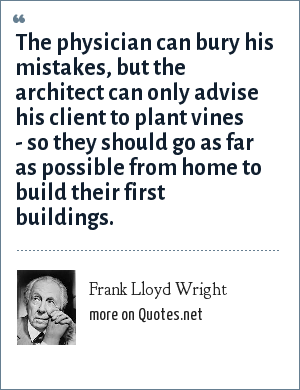 Frank Lloyd Wright: The physician can bury his mistakes, but the architect can only advise his client to plant vines - so they should go as far as possible from home to build their first buildings.