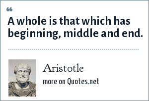 Aristotle: A whole is that which has beginning, middle and end.