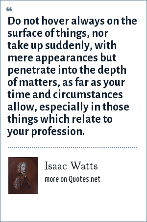 Isaac Watts: Do not hover always on the surface of things, nor take up suddenly, with mere appearances but penetrate into the depth of matters, as far as your time and circumstances allow, especially in those things which relate to your profession.