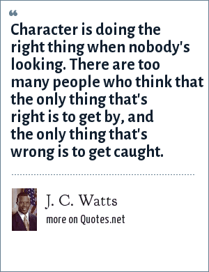 J. C. Watts: Character is doing the right thing when nobody's looking. There are too many people who think that the only thing that's right is to get by, and the only thing that's wrong is to get caught.