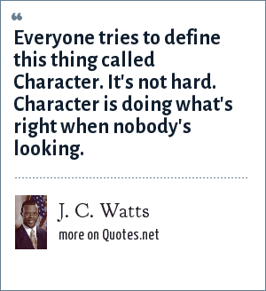 J. C. Watts: Everyone tries to define this thing called Character. It's not hard. Character is doing what's right when nobody's looking.