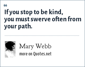 Mary Webb: If you stop to be kind, you must swerve often from your path.
