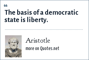 Aristotle: The basis of a democratic state is liberty.