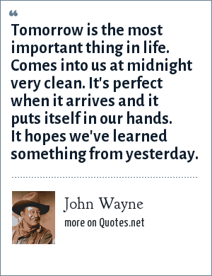 John Wayne: Tomorrow is the most important thing in life. Comes into us at midnight very clean. It's perfect when it arrives and it puts itself in our hands. It hopes we've learned something from yesterday.