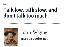 John Wayne: Talk low, talk slow, and don't talk too much.