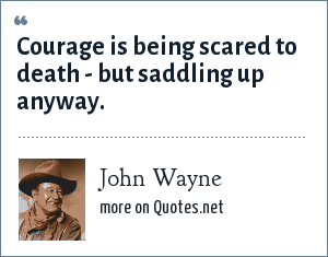 John Wayne: Courage is being scared to death - but saddling up anyway.